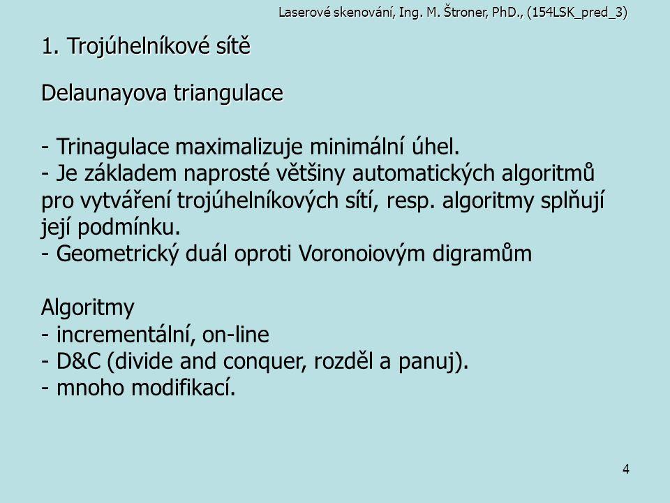 4 1. Trojúhelníkové sítě Laserové skenování, Ing. M. Štroner, PhD., (154LSK_pred_3) Delaunayova triangulace - Trinagulace maximalizuje minimální úhel.
