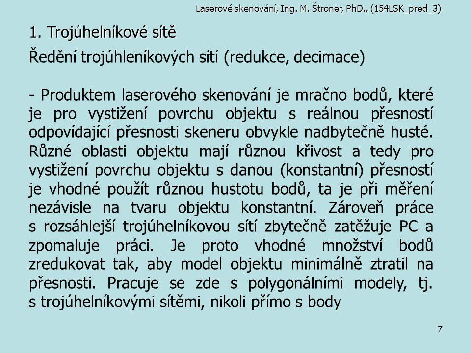 7 1. Trojúhelníkové sítě Laserové skenování, Ing. M. Štroner, PhD., (154LSK_pred_3) Ředění trojúhleníkových sítí (redukce, decimace) - Produktem laser
