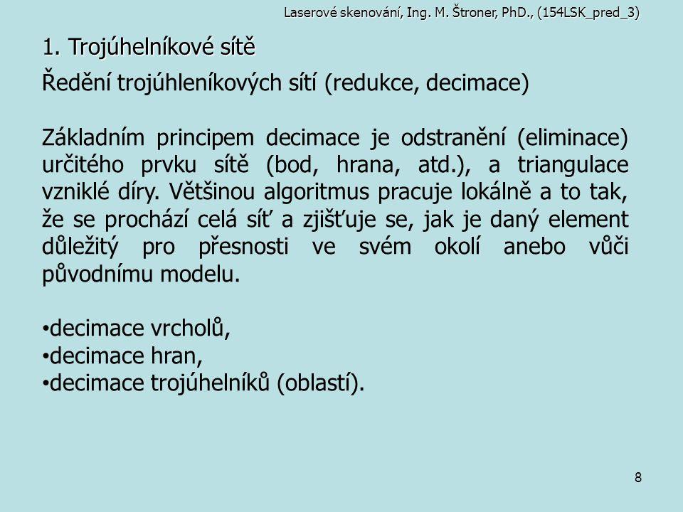8 1. Trojúhelníkové sítě Laserové skenování, Ing. M. Štroner, PhD., (154LSK_pred_3) Ředění trojúhleníkových sítí (redukce, decimace) Základním princip