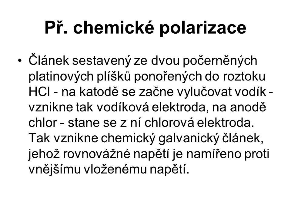 Př. chemické polarizace Článek sestavený ze dvou počerněných platinových plíšků ponořených do roztoku HCl - na katodě se začne vylučovat vodík - vznik