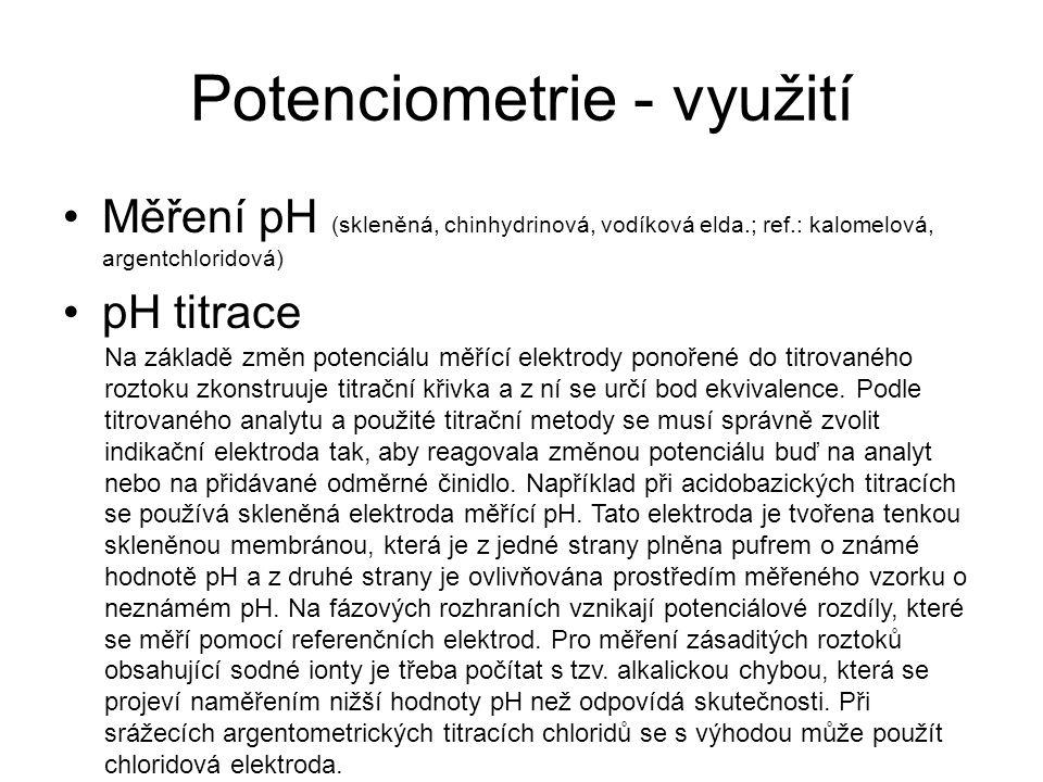 Potenciometrie - využití Měření pH (skleněná, chinhydrinová, vodíková elda.; ref.: kalomelová, argentchloridová) pH titrace Na základě změn potenciálu