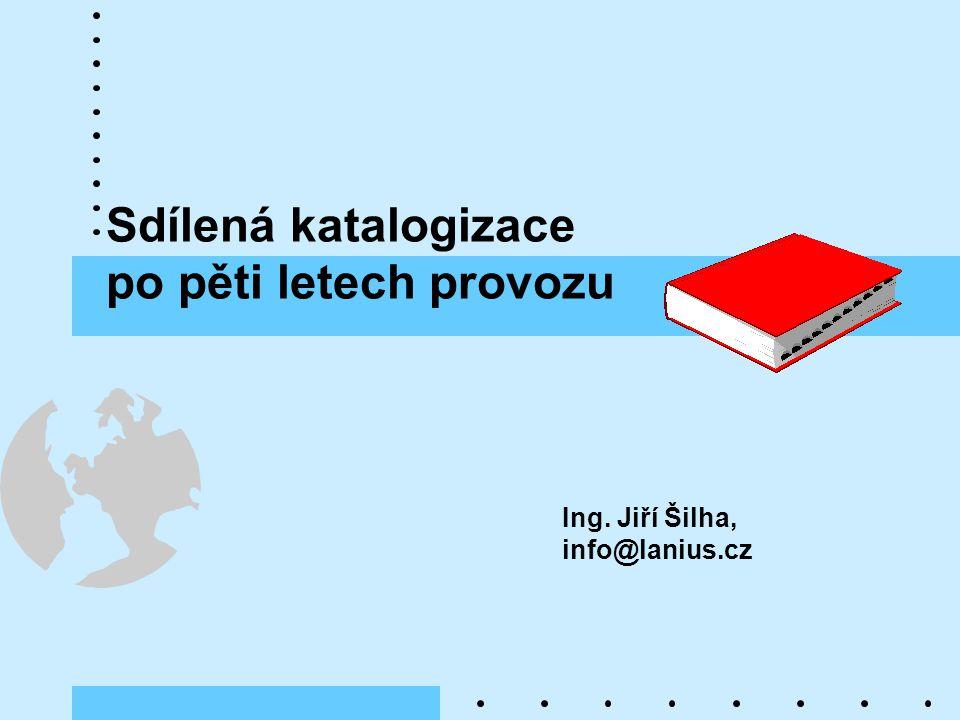 Sdílená katalogizace po pěti letech provozu Ing. Jiří Šilha, info@lanius.cz