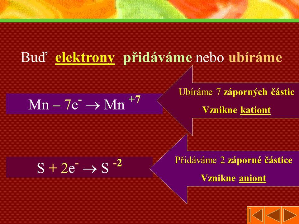 Buď elektrony přidáváme nebo ubíráme Mn – 7e- 7e-  +7+7 S + 2e- 2e-  S -2-2 Ubíráme 7 záporných částic Vznikne kationt Přidáváme 2 záporné částice Vznikne aniont