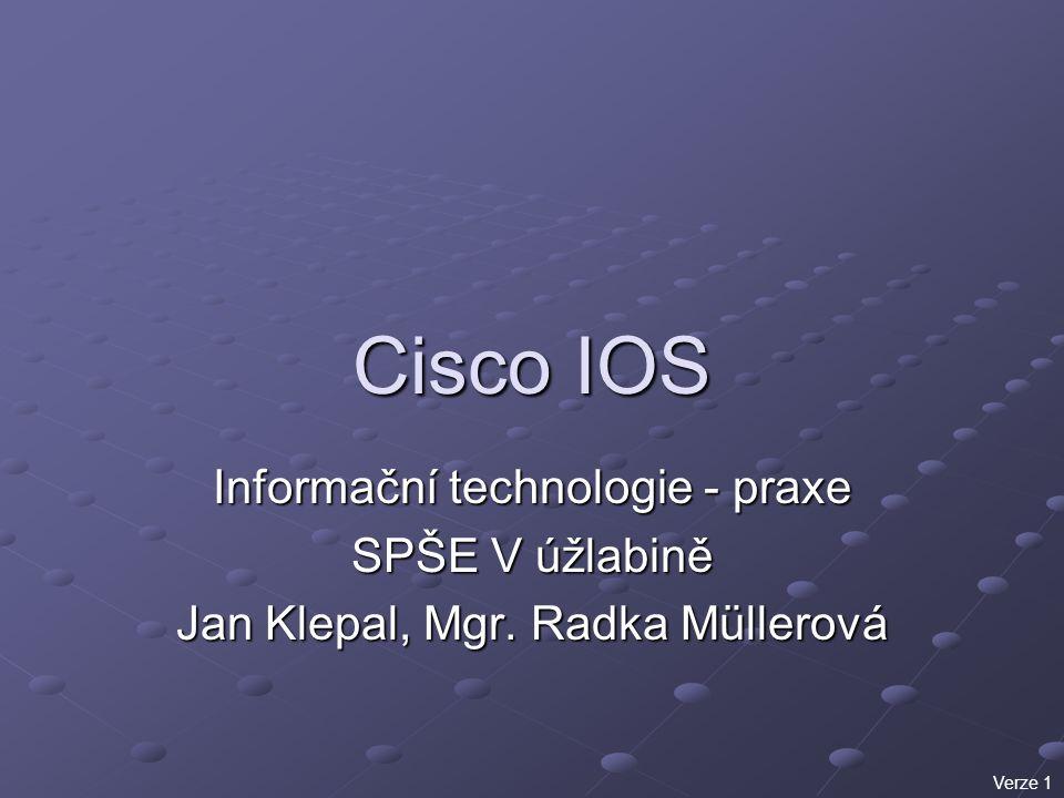 Cisco IOS Informační technologie - praxe SPŠE V úžlabině Jan Klepal, Mgr. Radka Müllerová Verze 1