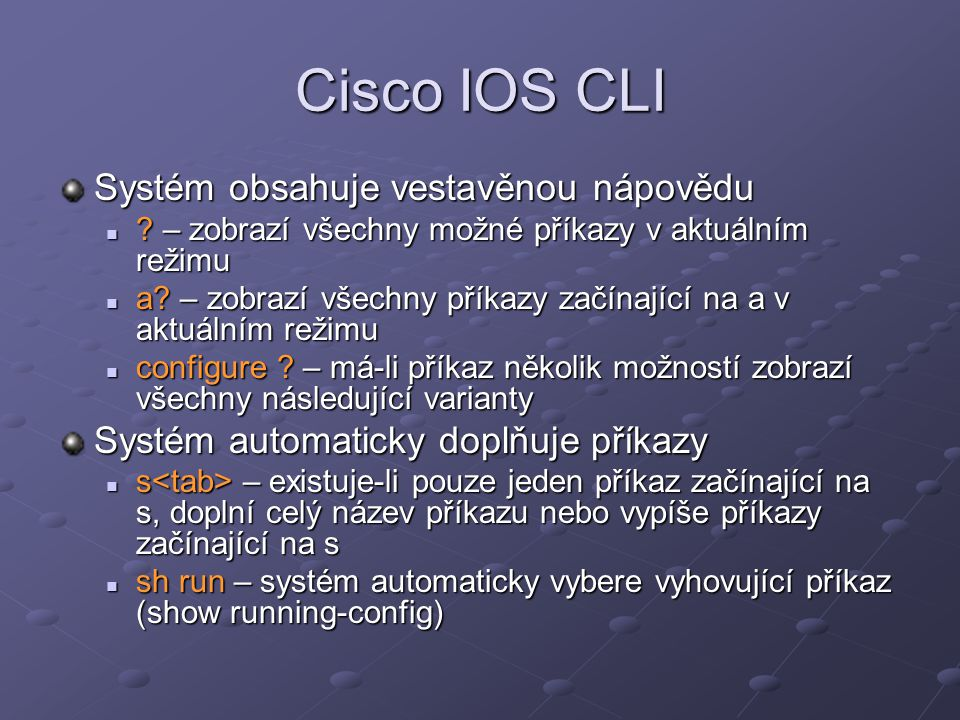 Cisco IOS CLI Systém obsahuje vestavěnou nápovědu ? – zobrazí všechny možné příkazy v aktuálním režimu ? – zobrazí všechny možné příkazy v aktuálním r