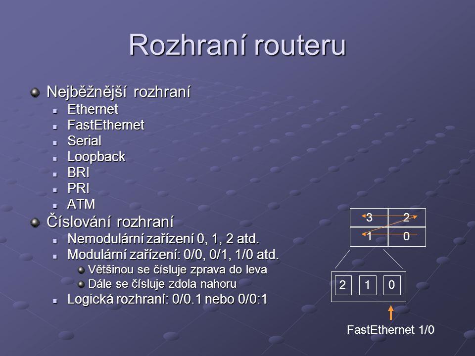 Rozhraní routeru Nejběžnější rozhraní Ethernet Ethernet FastEthernet FastEthernet Serial Serial Loopback Loopback BRI BRI PRI PRI ATM ATM Číslování rozhraní Nemodulární zařízení 0, 1, 2 atd.