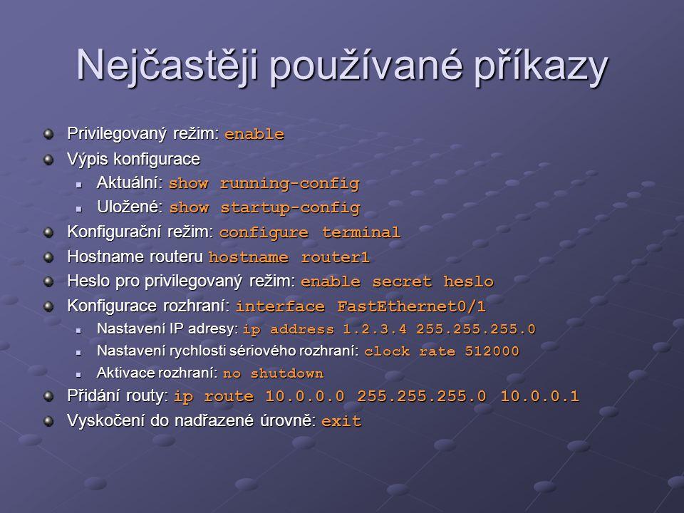 Nejčastěji používané příkazy Privilegovaný režim: enable Výpis konfigurace Aktuální: show running-config Aktuální: show running-config Uložené: show startup-config Uložené: show startup-config Konfigurační režim: configure terminal Hostname routeru hostname router1 Heslo pro privilegovaný režim: enable secret heslo Konfigurace rozhraní: interface FastEthernet0/1 Nastavení IP adresy: ip address 1.2.3.4 255.255.255.0 Nastavení IP adresy: ip address 1.2.3.4 255.255.255.0 Nastavení rychlosti sériového rozhraní: clock rate 512000 Nastavení rychlosti sériového rozhraní: clock rate 512000 Aktivace rozhraní: no shutdown Aktivace rozhraní: no shutdown Přidání routy: ip route 10.0.0.0 255.255.255.0 10.0.0.1 Vyskočení do nadřazené úrovně: exit