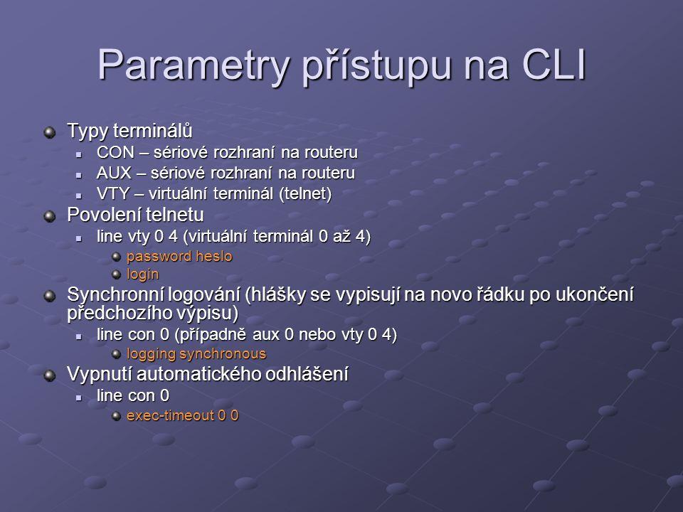 Parametry přístupu na CLI Typy terminálů CON – sériové rozhraní na routeru CON – sériové rozhraní na routeru AUX – sériové rozhraní na routeru AUX – sériové rozhraní na routeru VTY – virtuální terminál (telnet) VTY – virtuální terminál (telnet) Povolení telnetu line vty 0 4 (virtuální terminál 0 až 4) line vty 0 4 (virtuální terminál 0 až 4) password heslo login Synchronní logování (hlášky se vypisují na novo řádku po ukončení předchozího výpisu) line con 0 (případně aux 0 nebo vty 0 4) line con 0 (případně aux 0 nebo vty 0 4) logging synchronous Vypnutí automatického odhlášení line con 0 line con 0 exec-timeout 0 0
