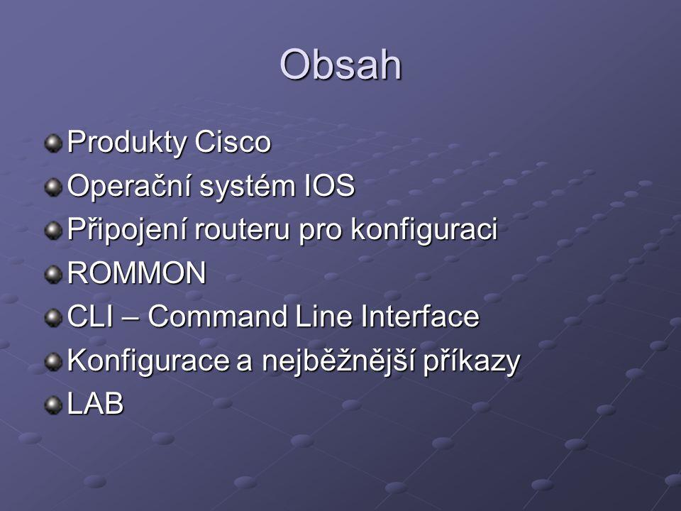 Obsah Produkty Cisco Operační systém IOS Připojení routeru pro konfiguraci ROMMON CLI – Command Line Interface Konfigurace a nejběžnější příkazy LAB