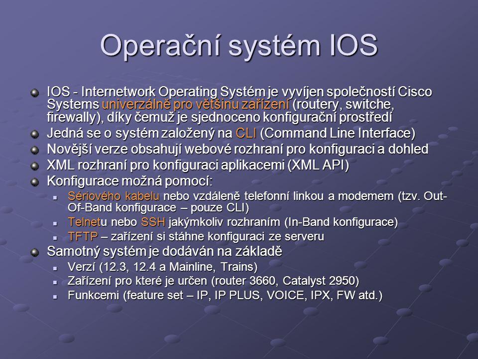 Operační systém IOS IOS - Internetwork Operating Systém je vyvíjen společností Cisco Systems univerzálně pro většinu zařízení (routery, switche, firewally), díky čemuž je sjednoceno konfigurační prostředí Jedná se o systém založený na CLI (Command Line Interface) Novější verze obsahují webové rozhraní pro konfiguraci a dohled XML rozhraní pro konfiguraci aplikacemi (XML API) Konfigurace možná pomocí: Sériového kabelu nebo vzdáleně telefonní linkou a modemem (tzv.