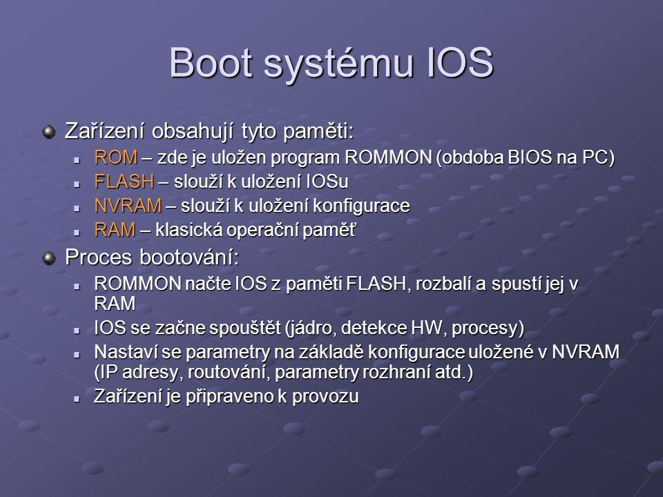 Boot systému IOS Zařízení obsahují tyto paměti: ROM – zde je uložen program ROMMON (obdoba BIOS na PC) ROM – zde je uložen program ROMMON (obdoba BIOS na PC) FLASH – slouží k uložení IOSu FLASH – slouží k uložení IOSu NVRAM – slouží k uložení konfigurace NVRAM – slouží k uložení konfigurace RAM – klasická operační paměť RAM – klasická operační paměť Proces bootování: ROMMON načte IOS z paměti FLASH, rozbalí a spustí jej v RAM ROMMON načte IOS z paměti FLASH, rozbalí a spustí jej v RAM IOS se začne spouštět (jádro, detekce HW, procesy) IOS se začne spouštět (jádro, detekce HW, procesy) Nastaví se parametry na základě konfigurace uložené v NVRAM (IP adresy, routování, parametry rozhraní atd.) Nastaví se parametry na základě konfigurace uložené v NVRAM (IP adresy, routování, parametry rozhraní atd.) Zařízení je připraveno k provozu Zařízení je připraveno k provozu