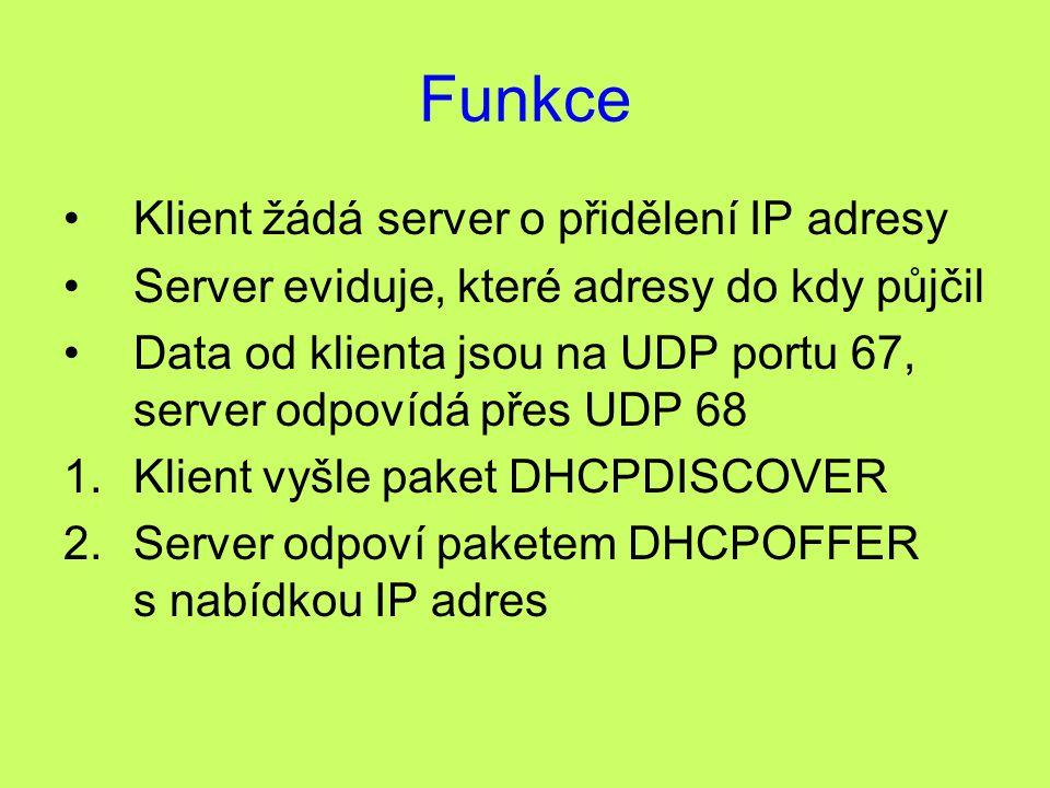 Funkce Klient žádá server o přidělení IP adresy Server eviduje, které adresy do kdy půjčil Data od klienta jsou na UDP portu 67, server odpovídá přes UDP 68 1.Klient vyšle paket DHCPDISCOVER 2.Server odpoví paketem DHCPOFFER s nabídkou IP adres