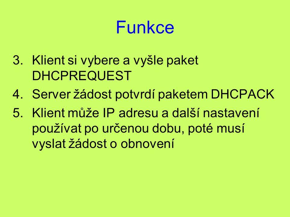 Funkce 3.Klient si vybere a vyšle paket DHCPREQUEST 4.Server žádost potvrdí paketem DHCPACK 5.Klient může IP adresu a další nastavení používat po urče