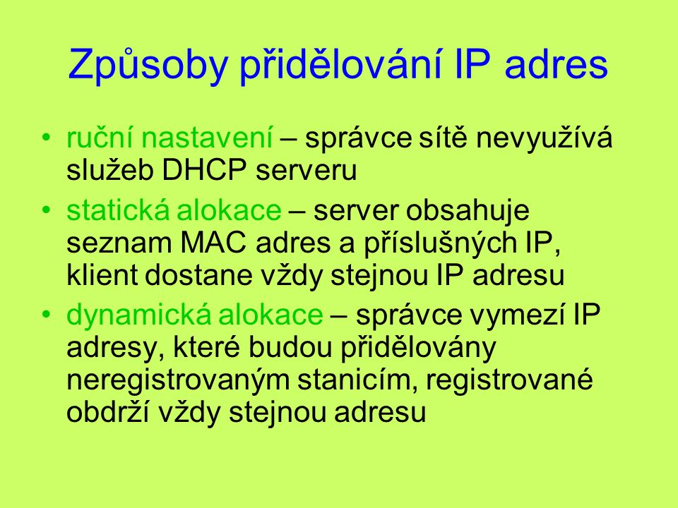 Způsoby přidělování IP adres ruční nastavení – správce sítě nevyužívá služeb DHCP serveru statická alokace – server obsahuje seznam MAC adres a příslu