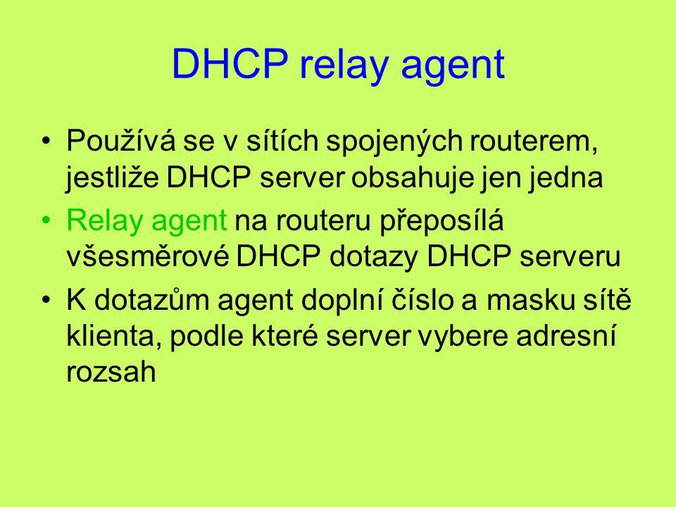 DHCP relay agent Používá se v sítích spojených routerem, jestliže DHCP server obsahuje jen jedna Relay agent na routeru přeposílá všesměrové DHCP dotazy DHCP serveru K dotazům agent doplní číslo a masku sítě klienta, podle které server vybere adresní rozsah