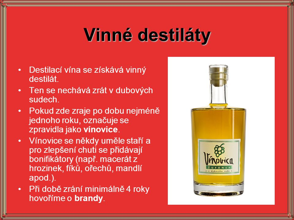 Vinné destiláty Destilací vína se získává vinný destilát. Ten se nechává zrát v dubových sudech. Pokud zde zraje po dobu nejméně jednoho roku, označuj