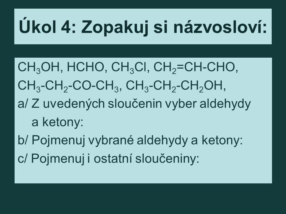Úkol 4: Zopakuj si názvosloví: CH 3 OH, HCHO, CH 3 Cl, CH 2 =CH-CHO, CH 3 -CH 2 -CO-CH 3, CH 3 -CH 2 -CH 2 OH, a/ Z uvedených sloučenin vyber aldehydy a ketony: b/ Pojmenuj vybrané aldehydy a ketony: c/ Pojmenuj i ostatní sloučeniny: