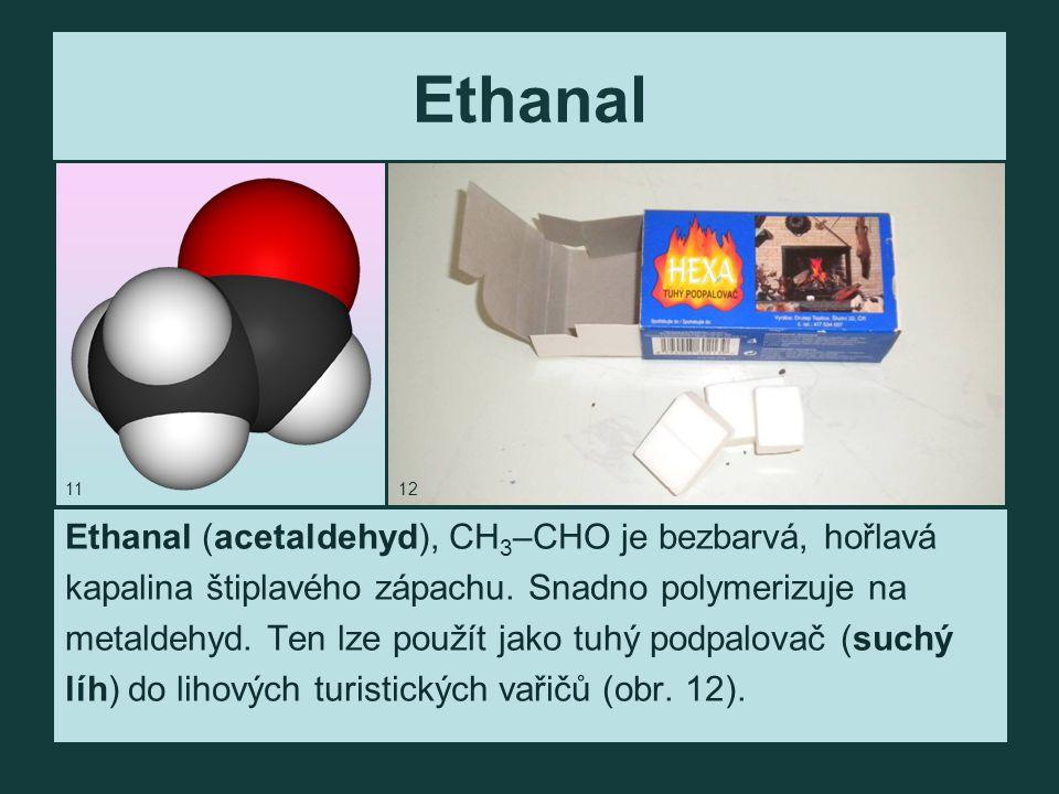 Ethanal Ethanal (acetaldehyd), CH 3 –CHO je bezbarvá, hořlavá kapalina štiplavého zápachu.
