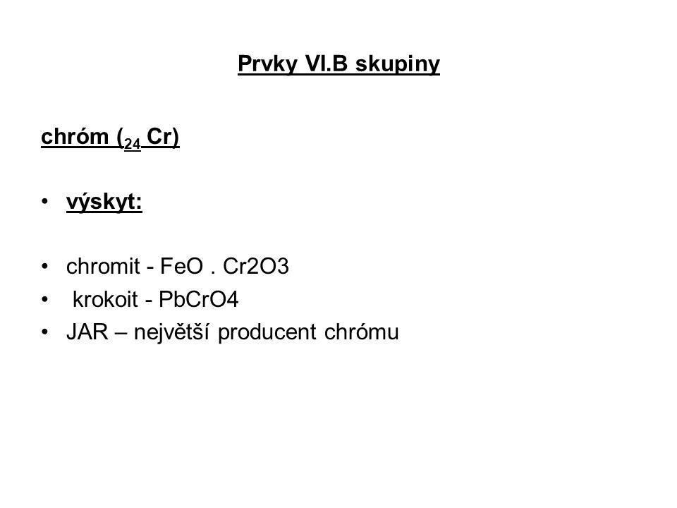Prvky VI.B skupiny chróm ( 24 Cr) výskyt: chromit - FeO. Cr2O3 krokoit - PbCrO4 JAR – největší producent chrómu