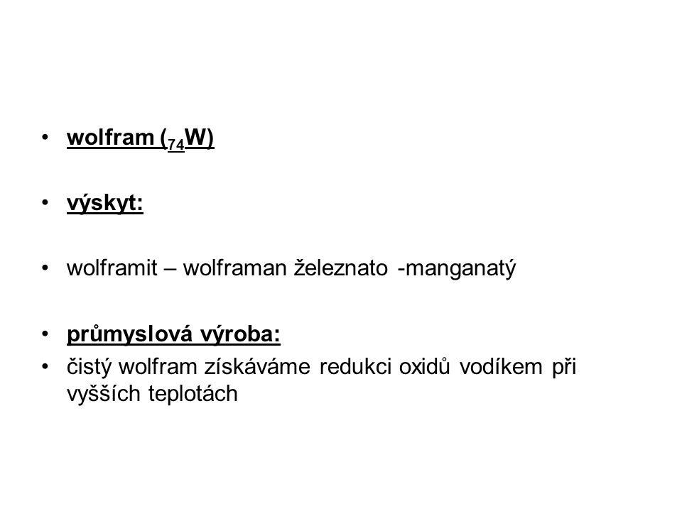 wolfram ( 74 W) výskyt: wolframit – wolframan železnato -manganatý průmyslová výroba: čistý wolfram získáváme redukci oxidů vodíkem při vyšších teplot