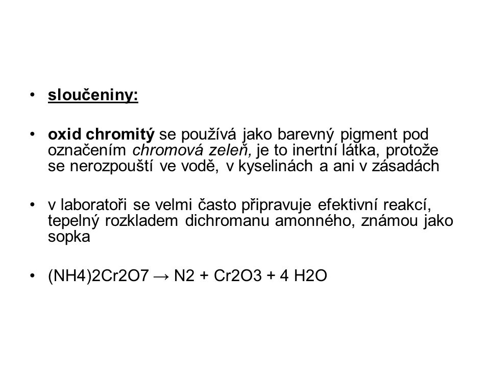 sloučeniny: oxid chromitý se používá jako barevný pigment pod označením chromová zeleň, je to inertní látka, protože se nerozpouští ve vodě, v kyselin