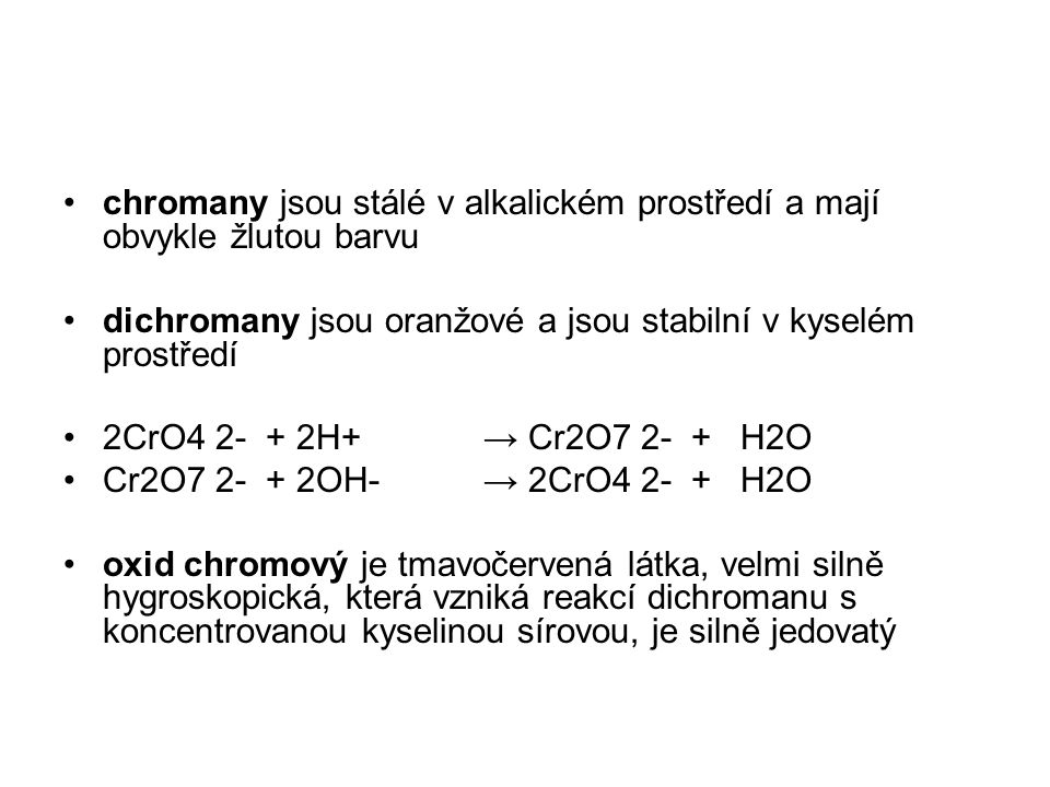 chromany jsou stálé v alkalickém prostředí a mají obvykle žlutou barvu dichromany jsou oranžové a jsou stabilní v kyselém prostředí 2CrO4 2- + 2H+ → C