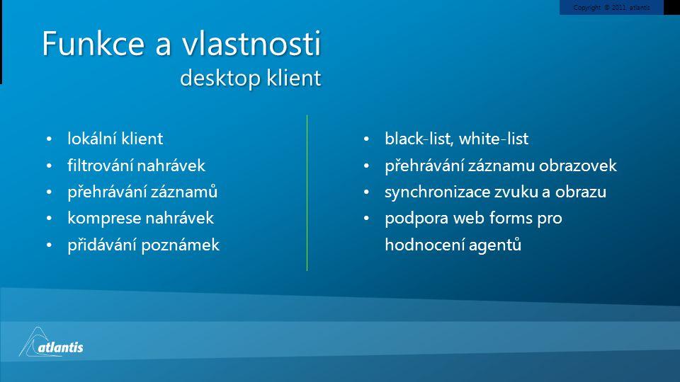 Copyright © 2011, atlantis Funkce a vlastnosti desktop klient lokální klient filtrování nahrávek přehrávání záznamů komprese nahrávek přidávání poznámek black-list, white-list přehrávání záznamu obrazovek synchronizace zvuku a obrazu podpora web forms pro hodnocení agentů