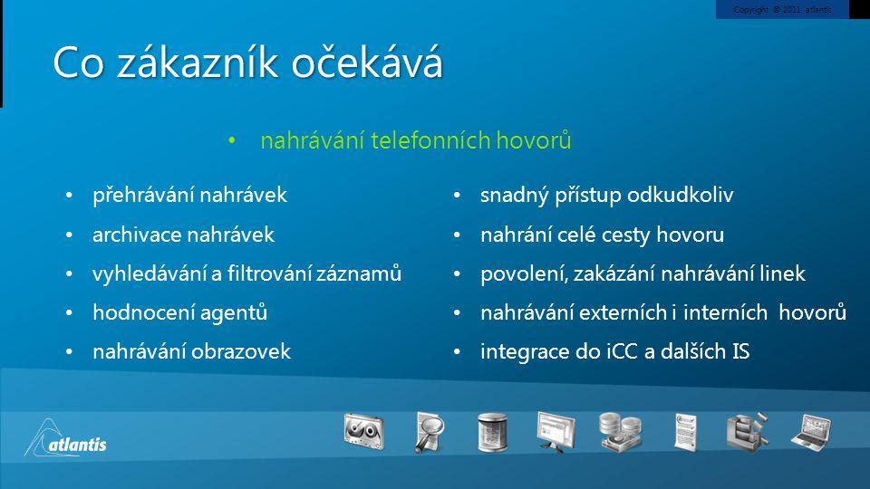 Copyright © 2011, atlantis Co zákazník očekává přehrávání nahrávek archivace nahrávek vyhledávání a filtrování záznamů hodnocení agentů nahrávání obrazovek snadný přístup odkudkoliv nahrání celé cesty hovoru povolení, zakázání nahrávání linek nahrávání externích i interních hovorů integrace do iCC a dalších IS nahrávání telefonních hovorů