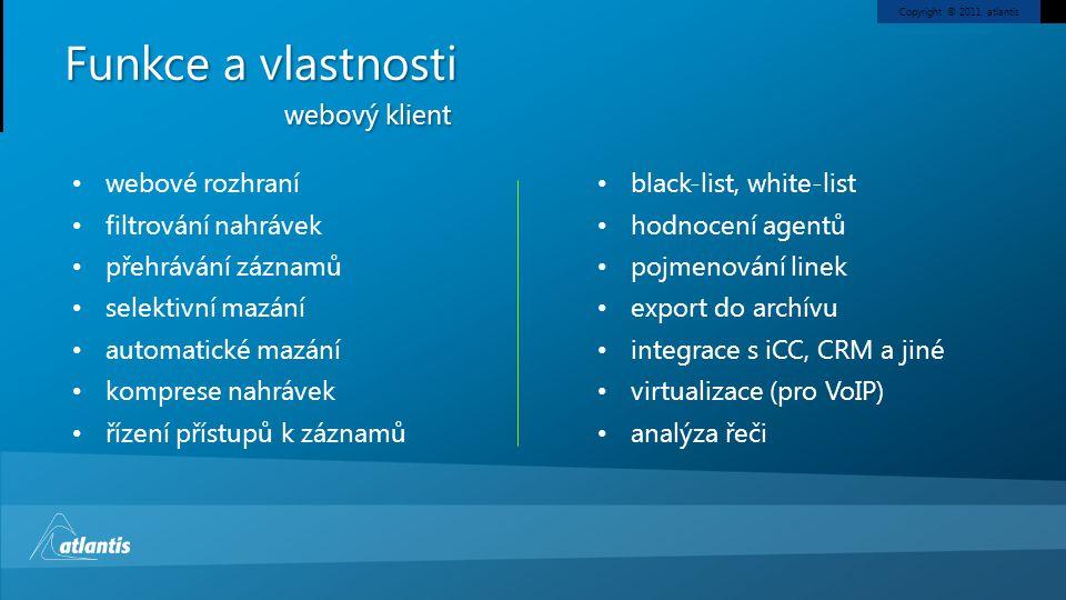 Copyright © 2011, atlantis Funkce a vlastnosti webový klient webové rozhraní filtrování nahrávek přehrávání záznamů selektivní mazání automatické mazání komprese nahrávek řízení přístupů k záznamů black-list, white-list hodnocení agentů pojmenování linek export do archívu integrace s iCC, CRM a jiné virtualizace (pro VoIP) analýza řeči