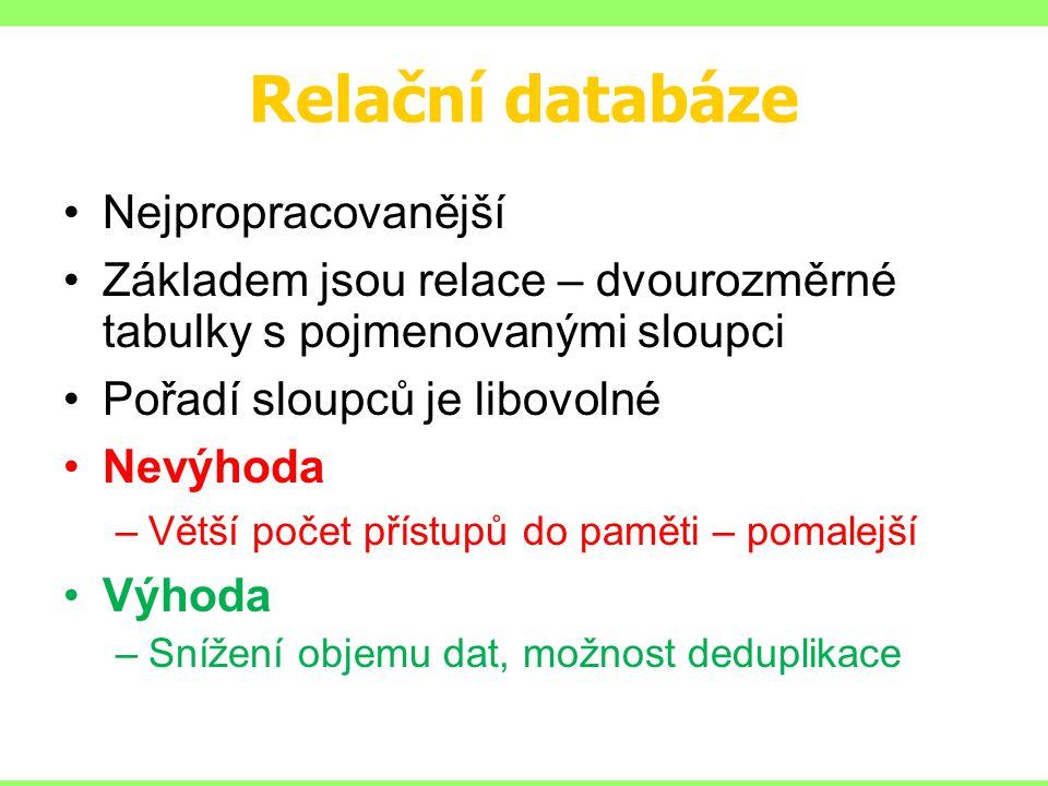 Relační databáze Nejpropracovanější Základem jsou relace – dvourozměrné tabulky s pojmenovanými sloupci Pořadí sloupců je libovolné Nevýhoda –Větší počet přístupů do paměti – pomalejší Výhoda –Snížení objemu dat, možnost deduplikace