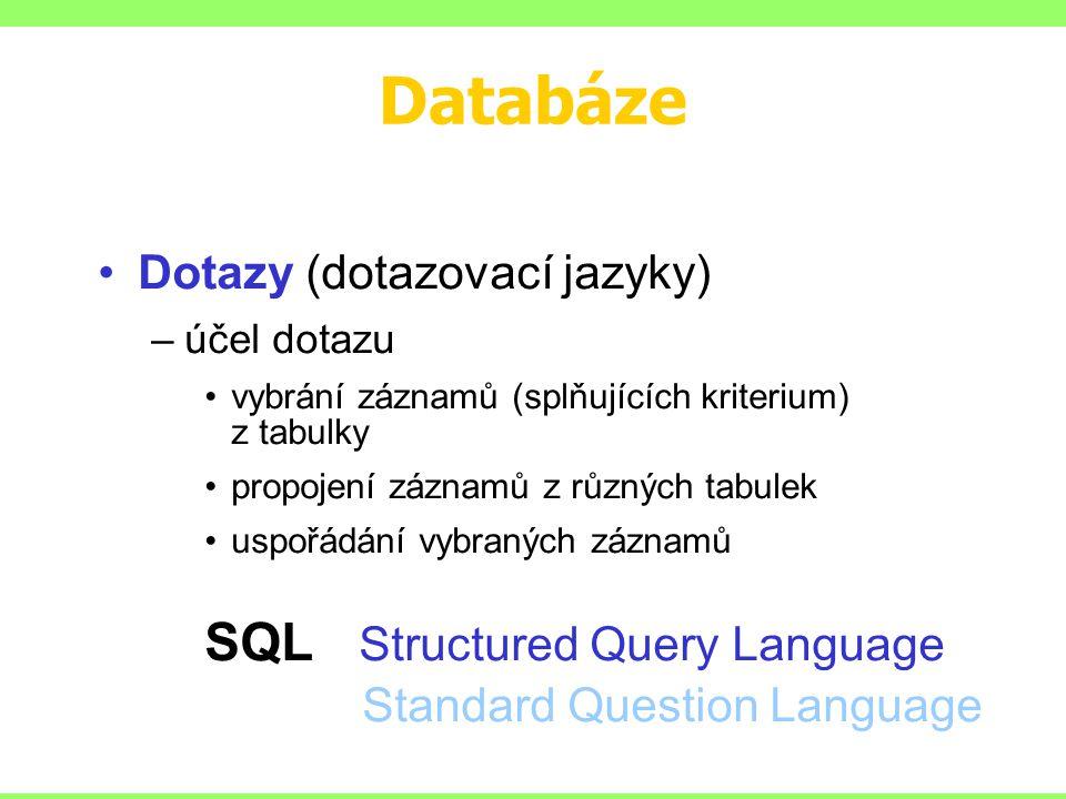 Databáze Dotazy (dotazovací jazyky) –účel dotazu vybrání záznamů (splňujících kriterium) z tabulky propojení záznamů z různých tabulek uspořádání vybraných záznamů SQL Structured Query Language Standard Question Language