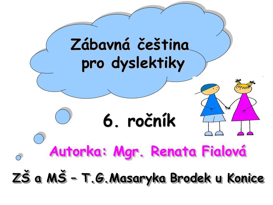 6. ročník Autorka: Mgr. Renata Fialová ZŠ a MŠ – T.G.Masaryka Brodek u Konice Zábavná čeština pro dyslektiky