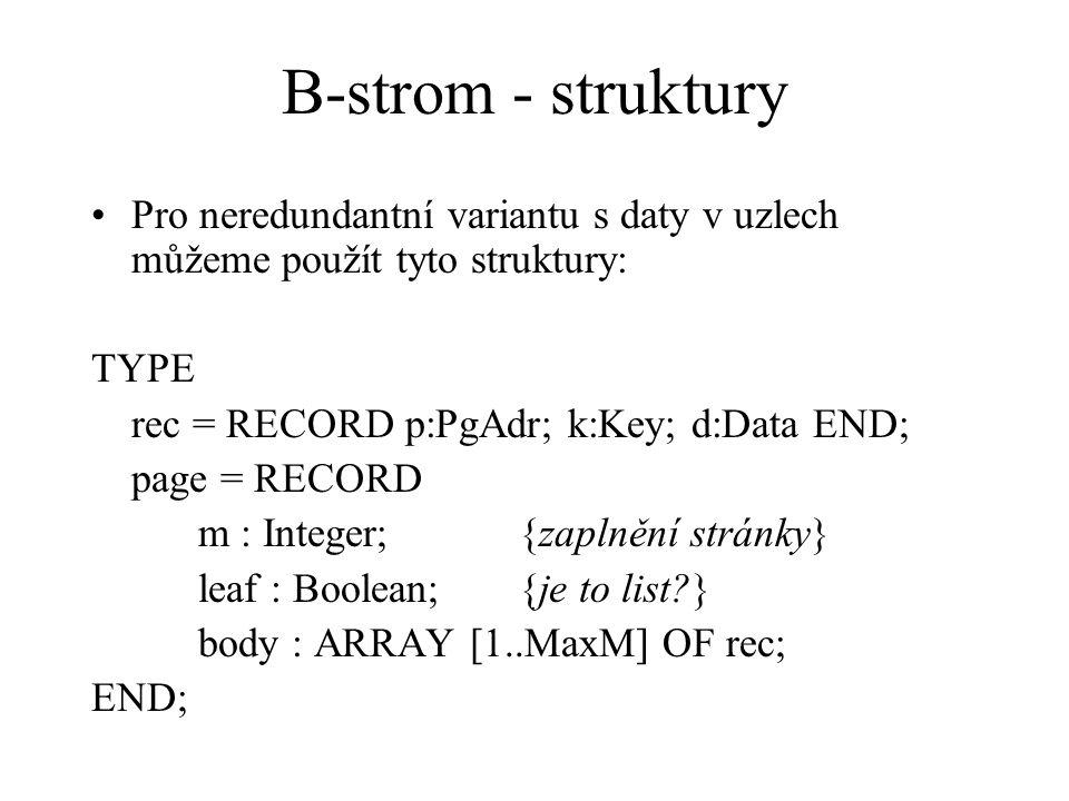 B-strom - struktury Pro neredundantní variantu s daty v uzlech můžeme použít tyto struktury: TYPE rec = RECORD p:PgAdr; k:Key; d:Data END; page = RECO