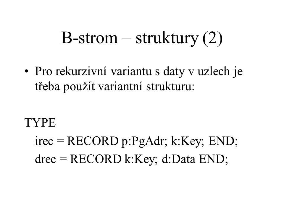 B-strom – struktury (2) Pro rekurzivní variantu s daty v uzlech je třeba použít variantní strukturu: TYPE irec = RECORD p:PgAdr; k:Key; END; drec = RE