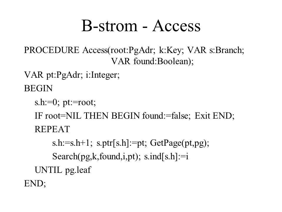 B-strom - Access PROCEDURE Access(root:PgAdr; k:Key; VAR s:Branch; VAR found:Boolean); VAR pt:PgAdr; i:Integer; BEGIN s.h:=0; pt:=root; IF root=NIL TH