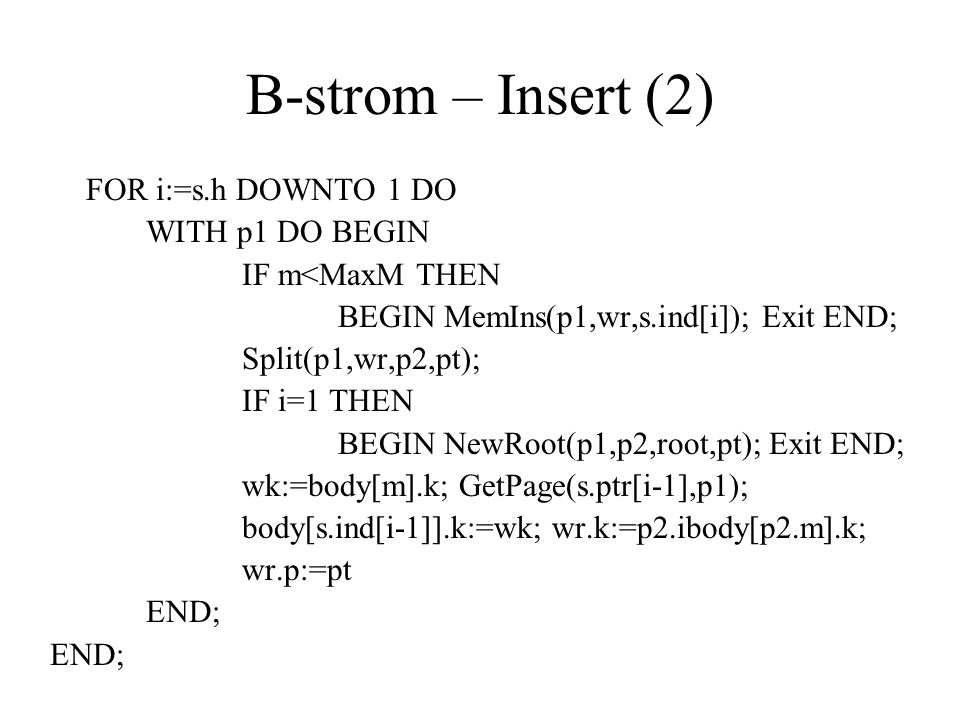 B-strom – Insert (2) FOR i:=s.h DOWNTO 1 DO WITH p1 DO BEGIN IF m<MaxM THEN BEGIN MemIns(p1,wr,s.ind[i]); Exit END; Split(p1,wr,p2,pt); IF i=1 THEN BE