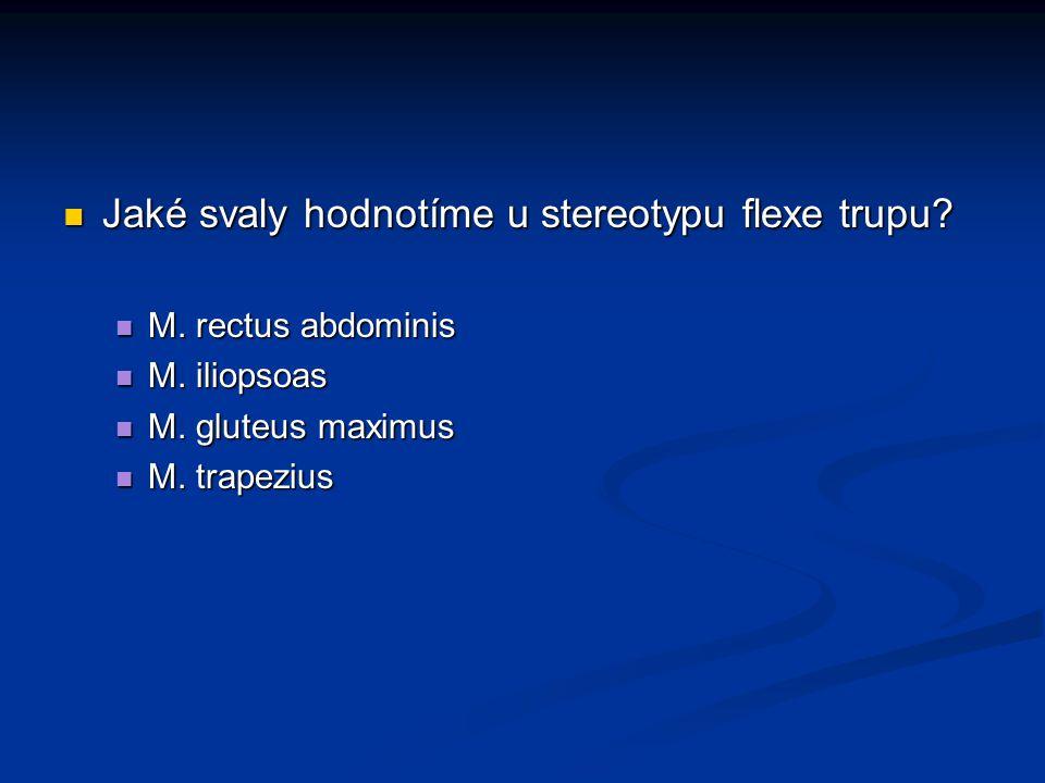 Jaké svaly hodnotíme u stereotypu flexe trupu? Jaké svaly hodnotíme u stereotypu flexe trupu? M. rectus abdominis M. rectus abdominis M. iliopsoas M.