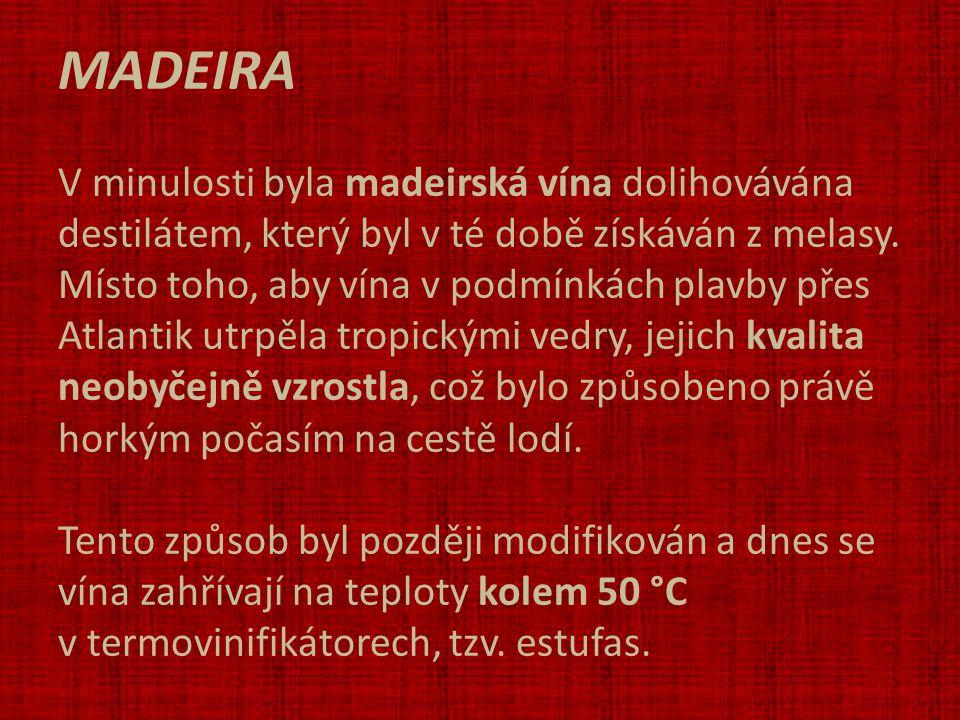 MADEIRA V minulosti byla madeirská vína dolihovávána destilátem, který byl v té době získáván z melasy. Místo toho, aby vína v podmínkách plavby přes