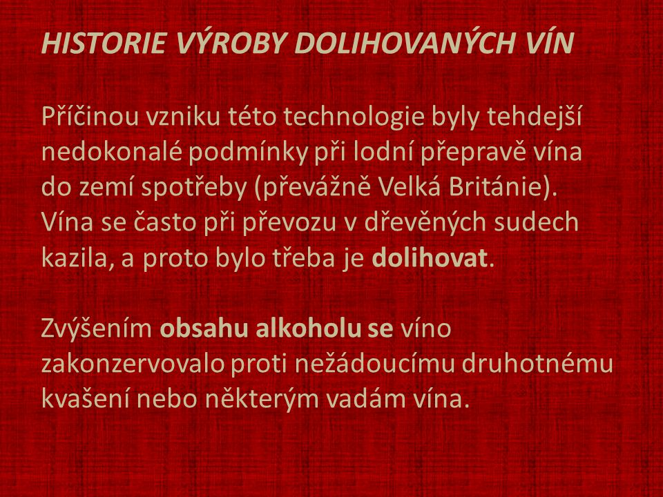 HISTORIE VÝROBY DOLIHOVANÝCH VÍN Příčinou vzniku této technologie byly tehdejší nedokonalé podmínky při lodní přepravě vína do zemí spotřeby (převážně Velká Británie).