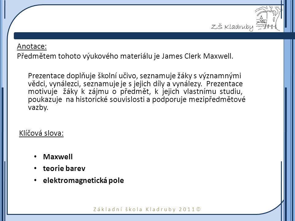 Základní škola Kladruby 2011  Anotace: Předmětem tohoto výukového materiálu je James Clerk Maxwell. Prezentace doplňuje školní učivo, seznamuje žáky