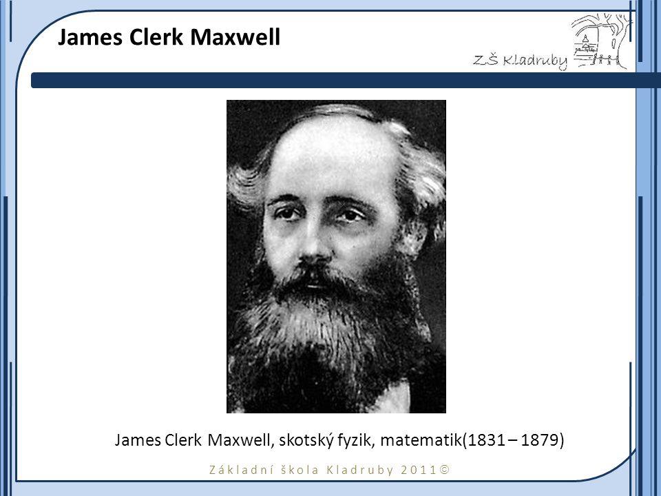 Základní škola Kladruby 2011  James Clerk Maxwell James Clerk Maxwell, skotský fyzik, matematik(1831 – 1879)