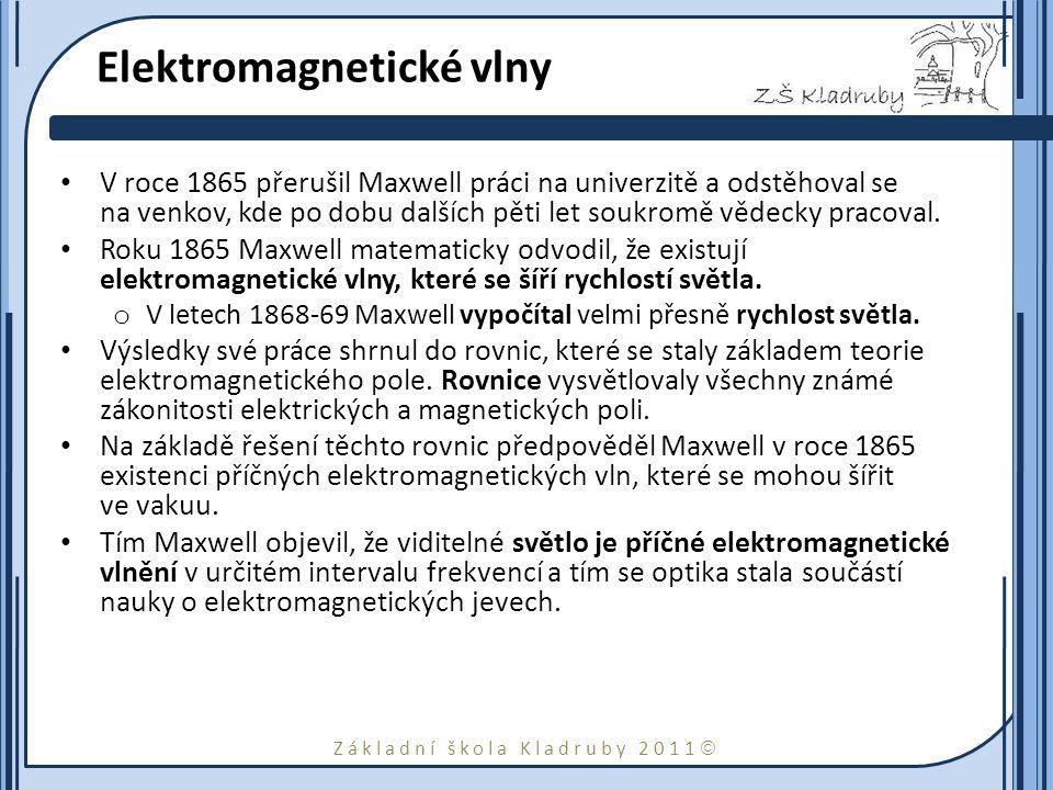 Základní škola Kladruby 2011  Elektromagnetické vlny V roce 1865 přerušil Maxwell práci na univerzitě a odstěhoval se na venkov, kde po dobu dalších