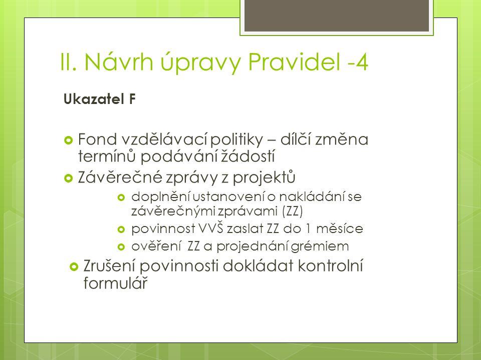 II. Návrh úpravy Pravidel -4 Ukazatel F  Fond vzdělávací politiky – dílčí změna termínů podávání žádostí  Závěrečné zprávy z projektů  doplnění ust