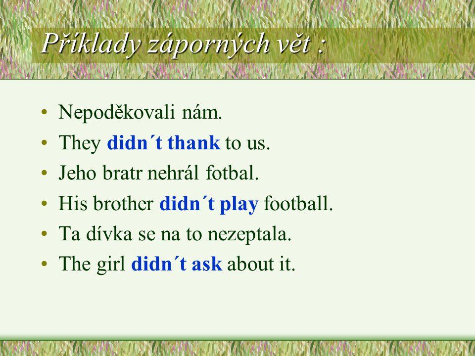 Příklady záporných vět : Nepoděkovali nám. They didn´t thank to us. Jeho bratr nehrál fotbal. His brother didn´t play football. Ta dívka se na to neze