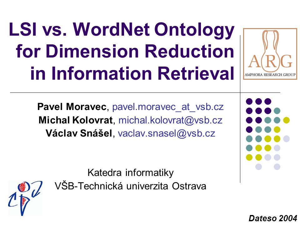 LSI vs. WordNet Ontology for Dimension Reduction in Information Retrieval Pavel Moravec, pavel.moravec_at_vsb.cz Michal Kolovrat, michal.kolovrat@vsb.