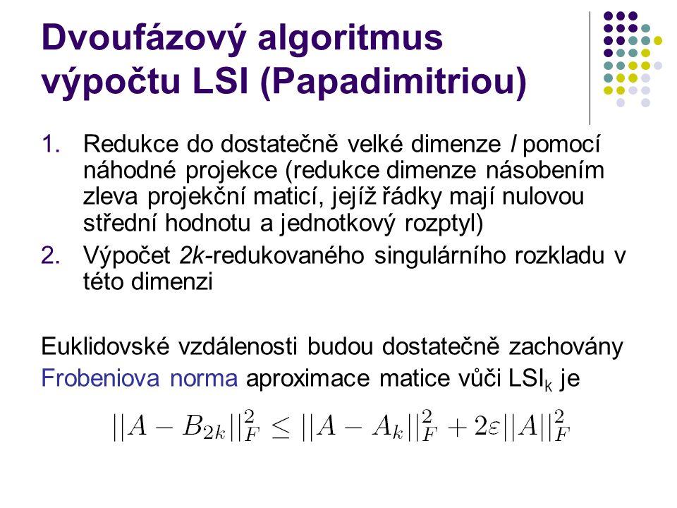 Dvoufázový algoritmus výpočtu LSI (Papadimitriou) 1.Redukce do dostatečně velké dimenze l pomocí náhodné projekce (redukce dimenze násobením zleva pro