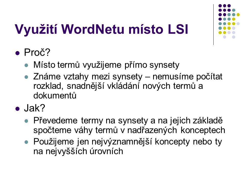 Využití WordNetu místo LSI Proč? Místo termů využijeme přímo synsety Známe vztahy mezi synsety – nemusíme počítat rozklad, snadnější vkládání nových t