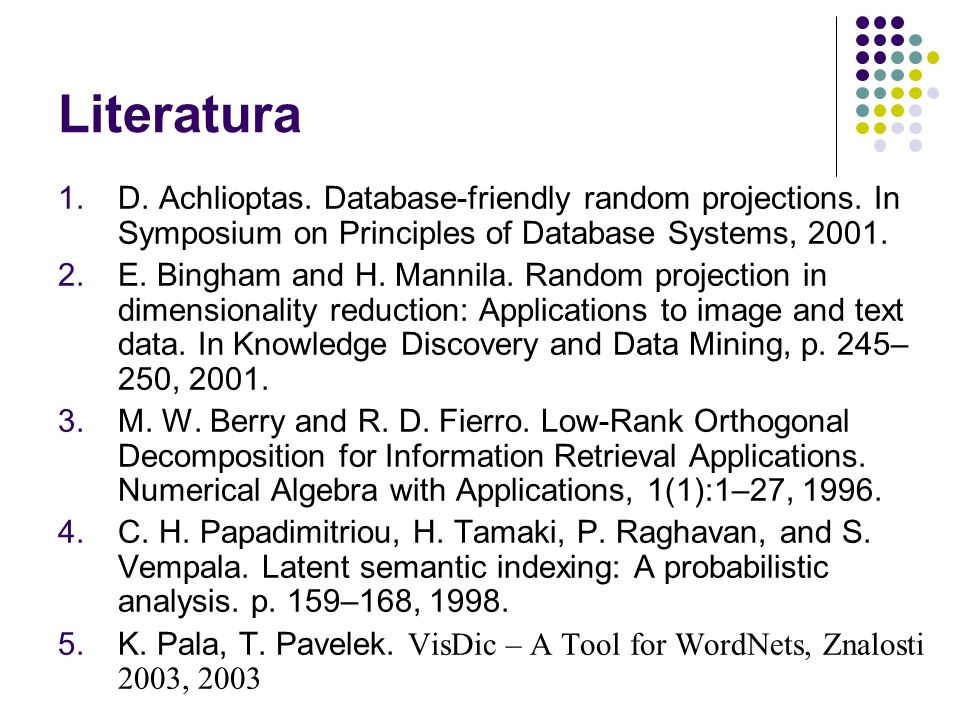 Literatura  D. Achlioptas. Database-friendly random projections. In Symposium on Principles of Database Systems, 2001.  E. Bingham and H. Mannila.