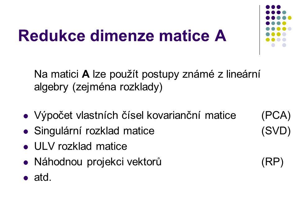 Redukce dimenze matice A Na matici A lze použít postupy známé z lineární algebry (zejména rozklady) Výpočet vlastních čísel kovarianční matice(PCA) Si