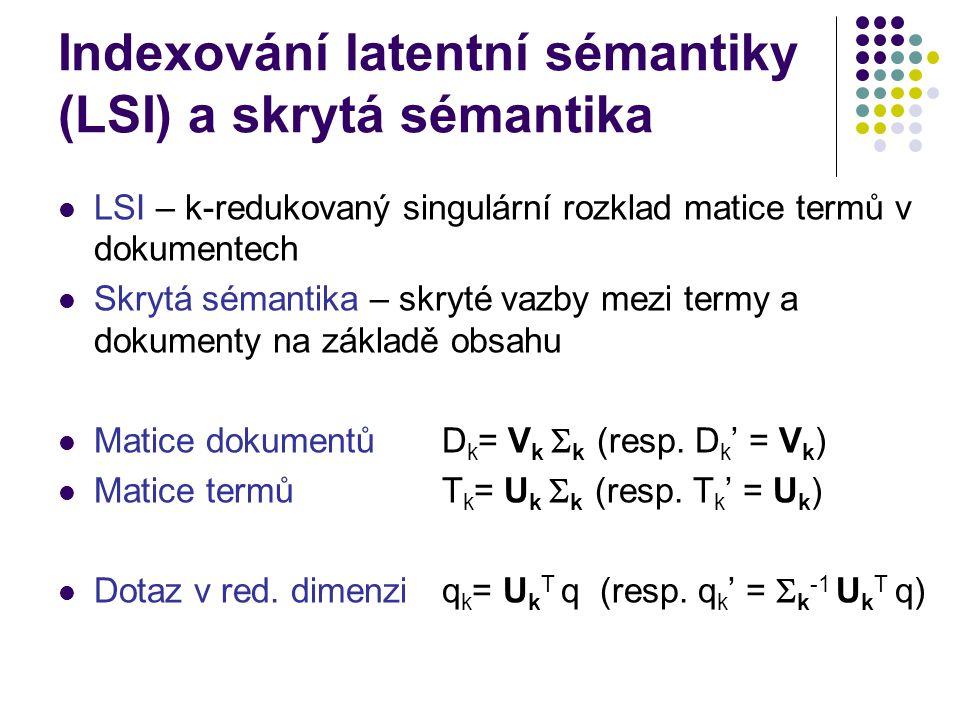 Indexování latentní sémantiky (LSI) a skrytá sémantika LSI – k-redukovaný singulární rozklad matice termů v dokumentech Skrytá sémantika – skryté vazb
